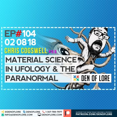 EP. 104 – Material Science of Ufology & The Paranormal w/ Chris Cogswell